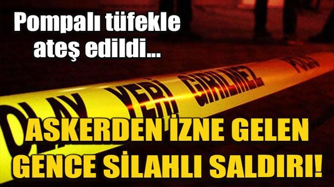 ASKERDEN İZNE GELEN GENÇ SİLAHLI SALDIRI SONUCU ÖLDÜ!