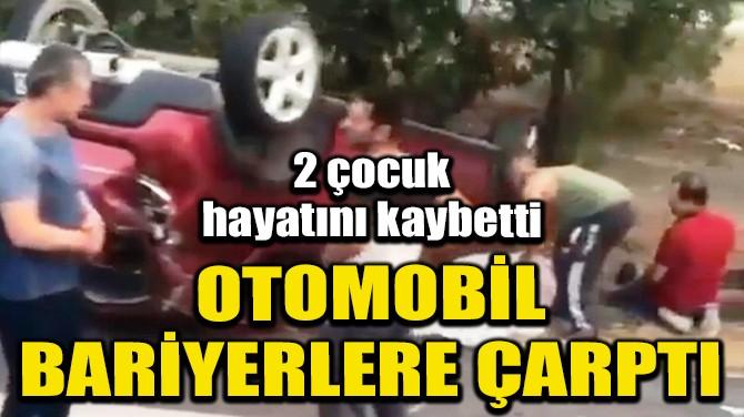 BARİYERLERE ÇARPAN OTOMOBİLDEKİ 2 ÇOCUK ÖLDÜ