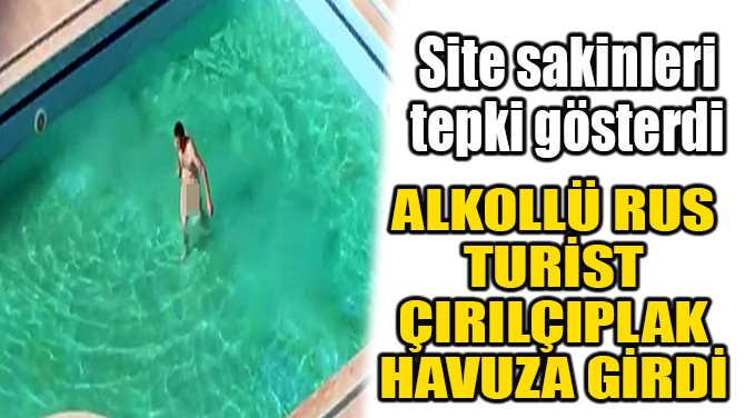 ALKOLLÜ RUS TURİST ÇIRILÇIPLAK HAVUZA GİRDİ!