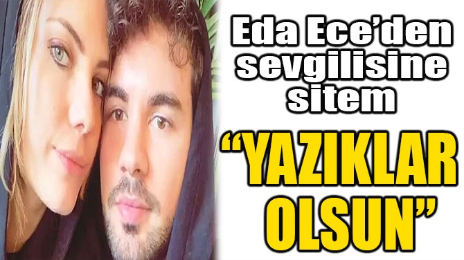 EDA ECE'DEN SEVGİLİSİNE SİTEM!