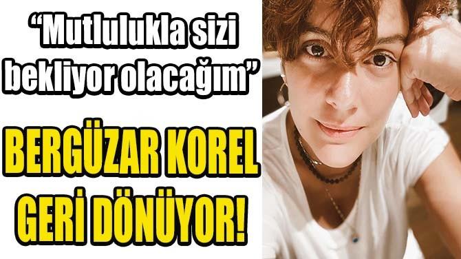BERGÜZAR KOREL GERİ DÖNÜYOR!