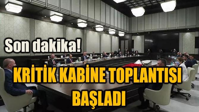 SON DAKİKA! KRİTİK KABİNE TOPLANTISI BAŞLADI