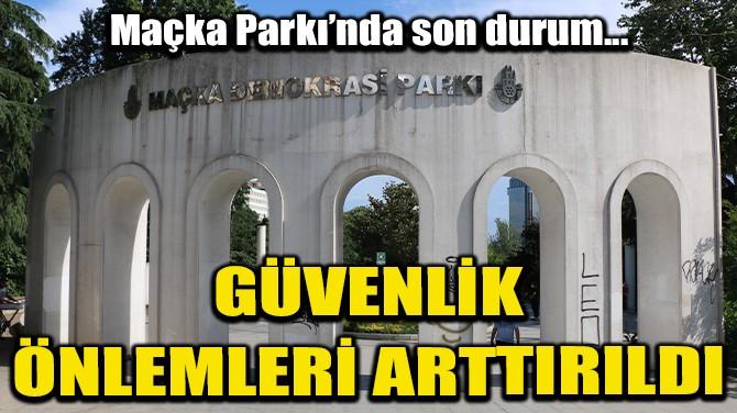 MAÇKA PARKI'NDAKİ DEHŞETİN ARDINDAN ÖNLEMLER ARTTIRILDI