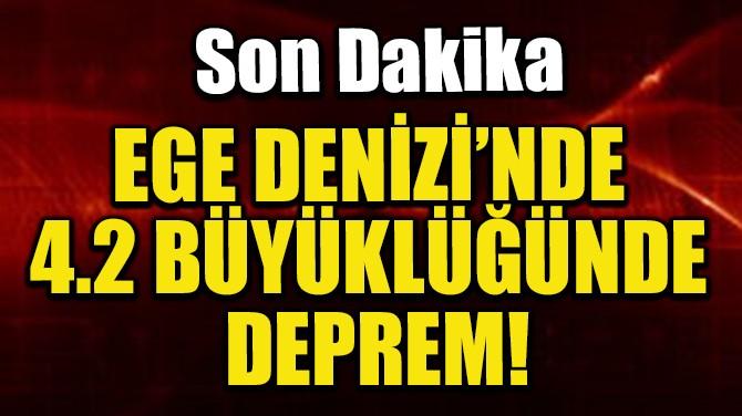 EGE DENİZİ'NDE 4.2 BÜYÜKLÜĞÜNDE DEPREM!