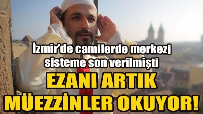 İZMİR'DE EZANI MÜEZZİNLER OKUMAYA BAŞLADI!