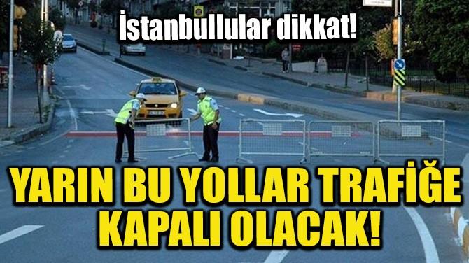 YARIN BU YOLLAR TRAFİĞE KAPALI OLACAK!