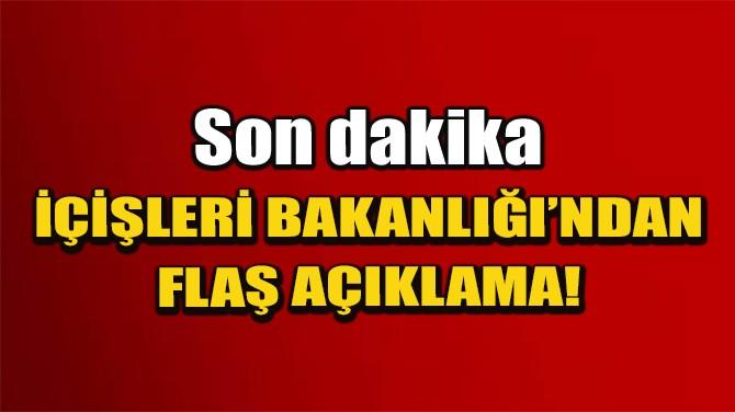 İÇİŞLERİ BAKANLIĞI'NDAN FLAŞ AÇIKLAMA!