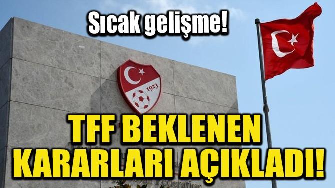 TFF BEKLENEN KARARLARI AÇIKLADI!