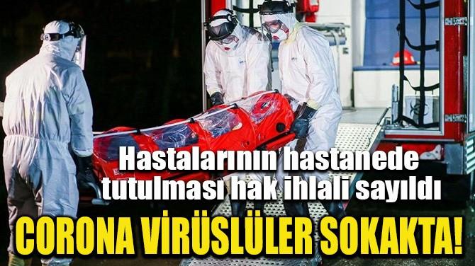 CORONA VİRÜSLÜLER SOKAKTA!