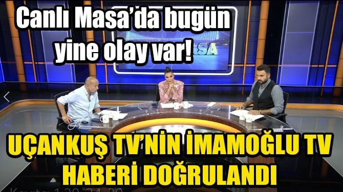 UÇANKUŞ TV'NİN, İMAMOĞLU TV HABERİ DOĞRULANDI
