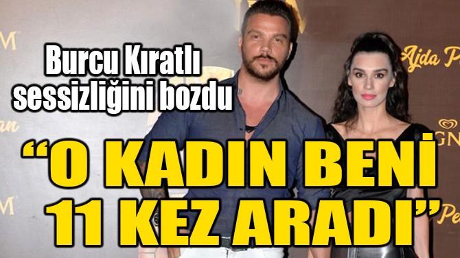 """BURCU KIRATLI SESSİZLİĞİNİ BOZDU! """"O KADIN BENİ 11 KEZ ARADI"""""""