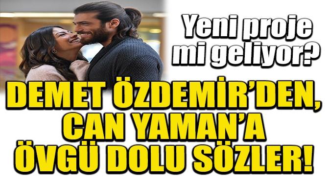 DEMET ÖZDEMİR'DEN, CAN YAMAN'A ÖVGÜ DOLU SÖZLER!