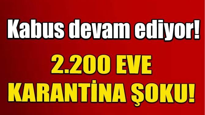 KABUS DEVAM EDİYOR! 2 BİN 200 EV KARANTİNAYA ALINDI!