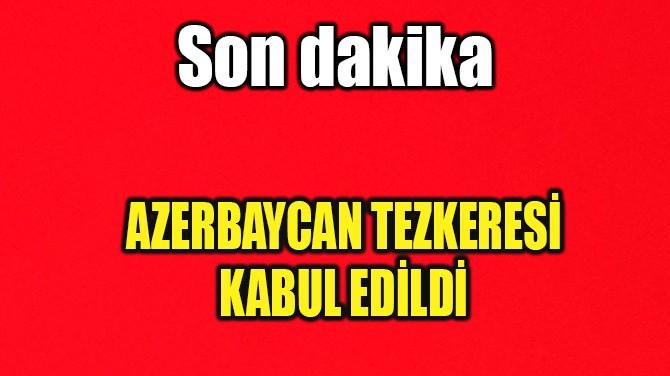 AZERBAYCAN TEZKERESİ KABUL EDİLDİ