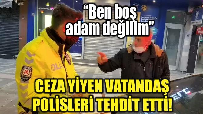 CEZA YİYEN VATANDAŞ POLİSLERİ TEHDİT ETTİ