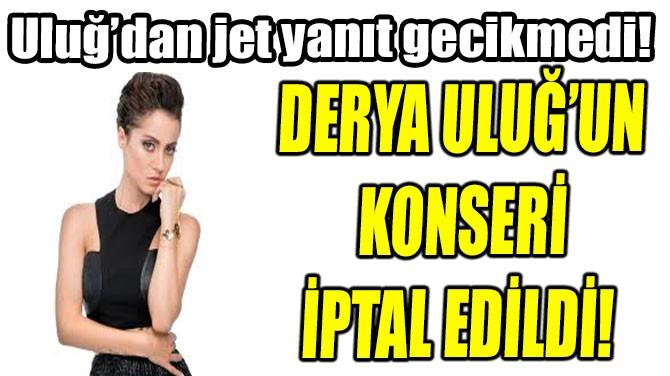 DERYA ULUĞ'UN KONSERİ  İPTAL EDİLDİ!