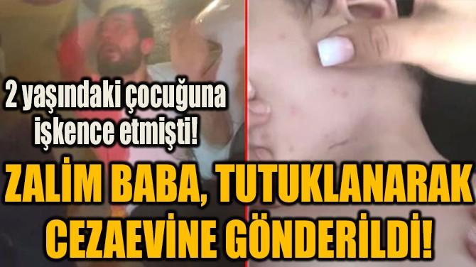ZALİM BABA, TUTUKLANARAK CEZAEVİNE GÖNDERİLDİ!