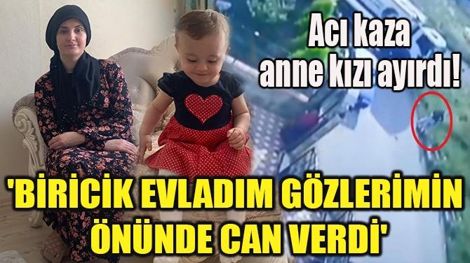 """""""BİRİCİK EVLADIM GÖZLERİMİN ÖNÜNDE CAN VERDİ!"""""""
