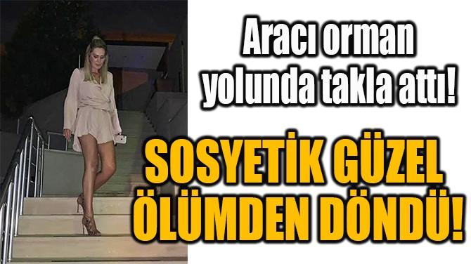 SOSYETİK GÜZEL  ÖLÜMDEN DÖNDÜ!