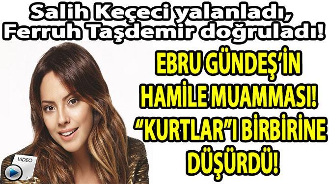 """EBRU GÜNDEŞ'İN  HAMİLE MUAMMASI!  """"KURTLAR""""I BİRBİRİNE DÜŞÜRDÜ!"""
