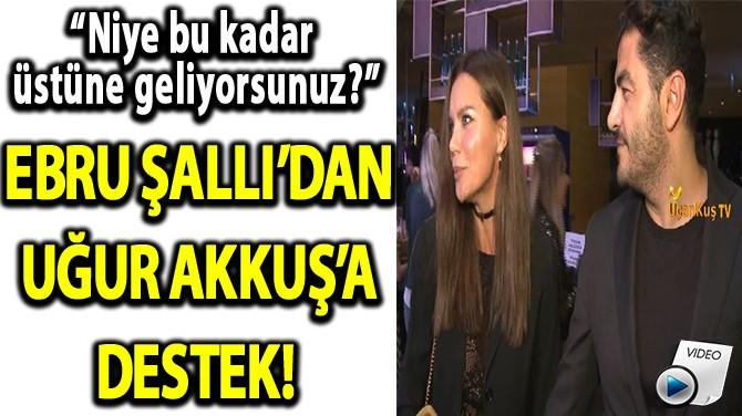 EBRU ŞALLI'DAN UĞUR AKKUŞ'A DESTEK!