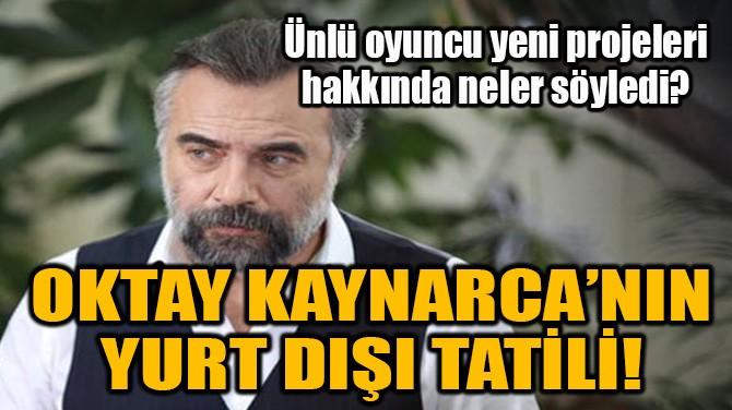 OKTAY KAYNARCA'NIN YURT DIŞI TATİLİ!