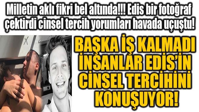BAŞKA İŞ KALMADI İNSANLAR EDİS'İN CİNSEL TERCİHİNİ  KONUŞUYOR!