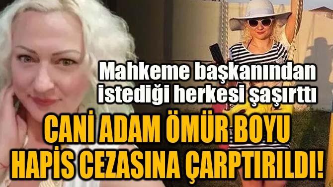 CANİ ADAM ÖMÜR BOYU HAPİS CEZASINA ÇARPTIRILDI!