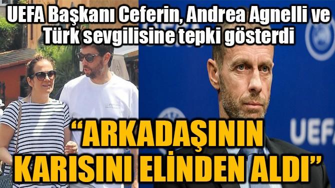 UEFA BAŞKANI CEFERİN'DEN, ANDREA AGNELLİ'YE OLAY SÖZLER