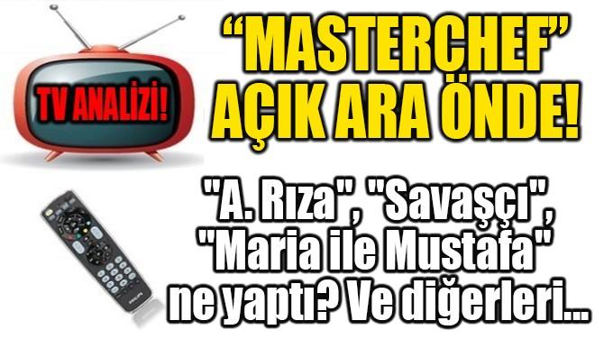 """""""MASTERCHEF"""" AÇIK ARA ÖNDE!"""