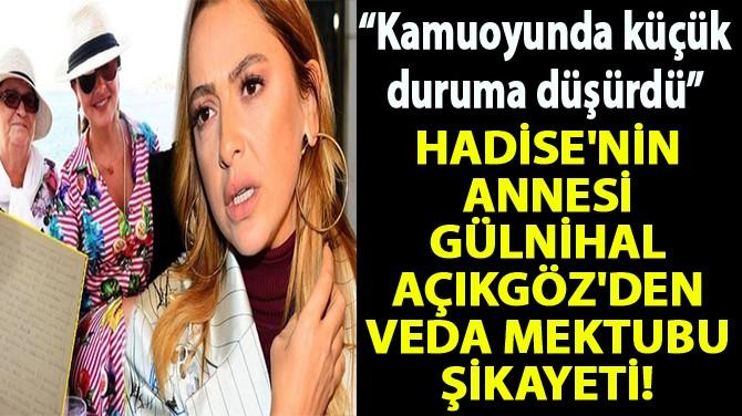 HADİSE'NİN ANNESİ GÜLNİHAL AÇIKGÖZ'DEN VEDA MEKTUBU ŞİKAYETİ!