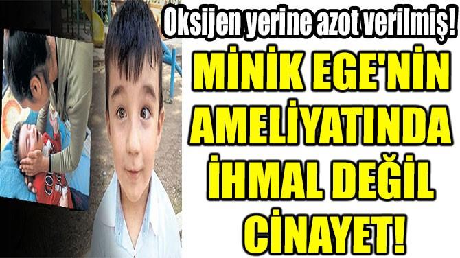 MİNİK EGE'NİN  AMELİYATINDA  İHMAL DEĞİL  CİNAYET!