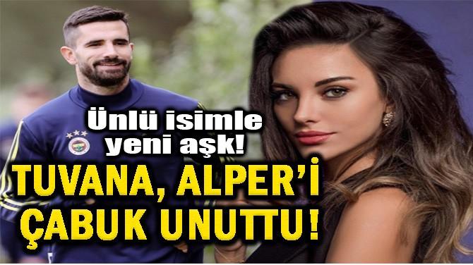 TUVANA TÜRKAY'DAN BOMBA AŞK! ALPER POTUK'U ÇABUK UNUTTU!