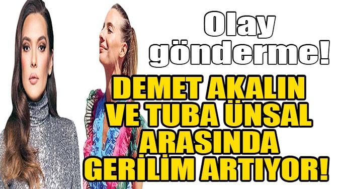 DEMET AKALIN VE TUBA ÜNSAL ARASINDA GERİLİM ARTIYOR!