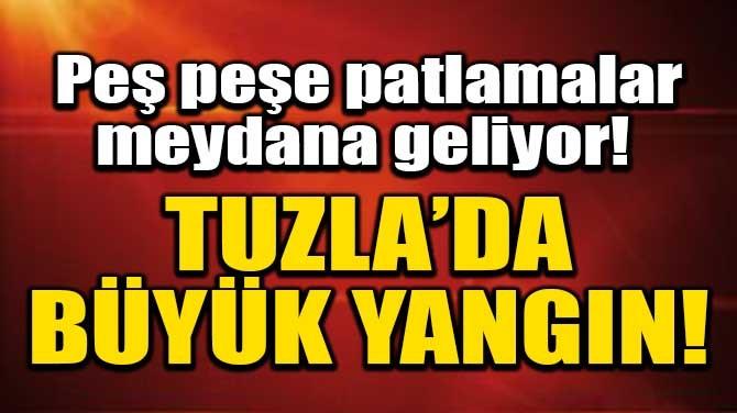 PEŞ PEŞE PATLAMALAR MEYDANA GELİYOR! TUZLA'DA BÜYÜK YANGIN!