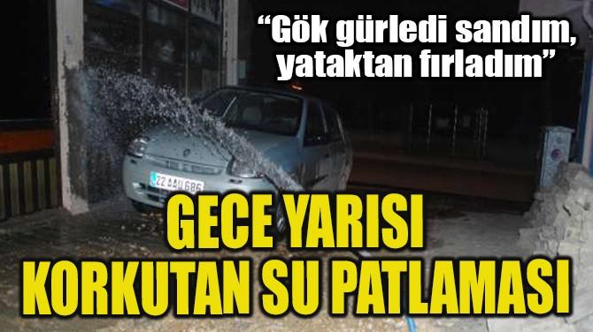 GECE YARISI KORKUTAN SU PATLAMASI