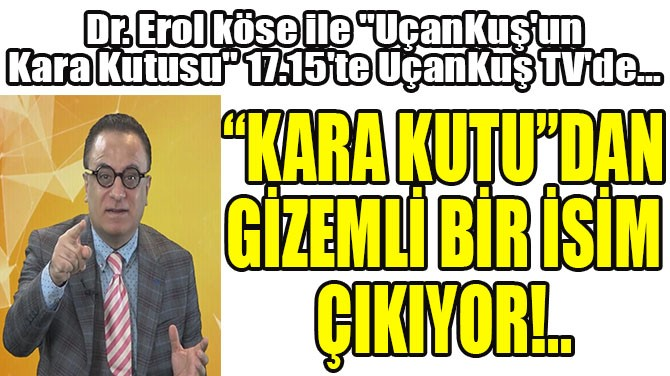 """""""KARA KUTU""""DAN GİZEMLİ BİR İSİM ÇIKIYOR!.."""