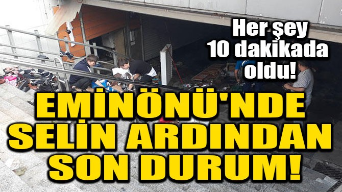 EMİNÖNÜ'NDE SELİN ARDINDAN SON DURUM!