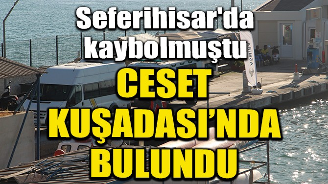 SEFERİHİSAR'DA KAYBOLAN KADININ CESEDİ KUŞADASI'NDA BULUNDU