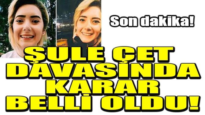 ŞULE ÇET DAVASINDA KARAR BELLİ OLDU!