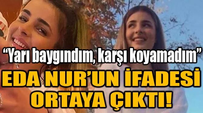 EDA NUR'UN İFADESİ ORTAYA ÇIKTI!
