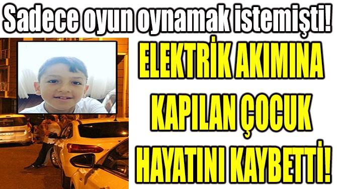 ELEKTRİK AKIMINA KAPILAN ÇOCUK HAYATINI KAYBETTİ!