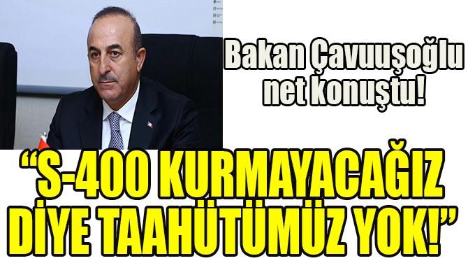 """""""S-400 KURMAYACAĞIZ DİYE TAAHHÜTÜMÜZ YOK"""""""