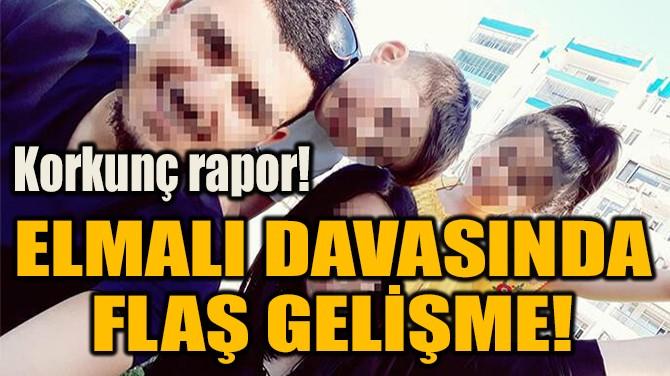 ELMALI DAVASINDA  FLAŞ GELİŞME!