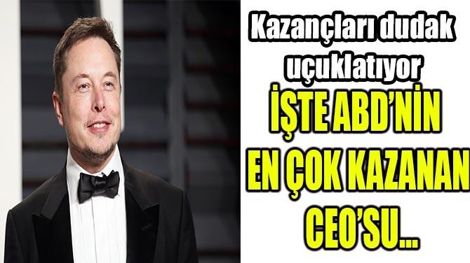 İŞTE ABD'NİN EN ÇOK KAZANAN CEO'SU…