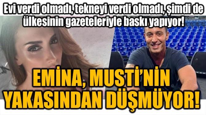 EMİNA, MUSTİ'NİN YAKASINDAN DÜŞMÜYOR!