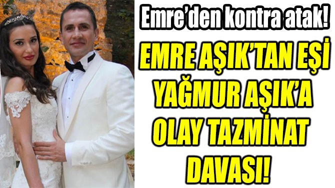 EMRE AŞIK'TAN EŞİ  YAĞMUR AŞIK'A  OLAY TAZMİNAT  DAVASI!