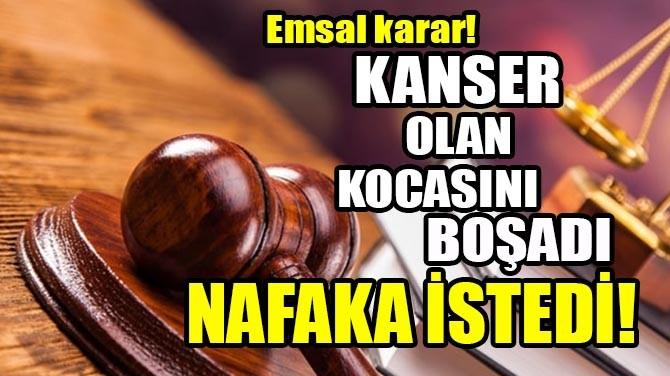 EMSAL KARAR! KANSER OLAN KOCASINI BOŞADI NAFAKA İSTEDİ!
