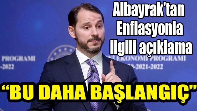 """ALBAYRAK'TAN ENFLASYON AÇIKLAMASI: """"BU DAHA BAŞLANGIÇ"""""""