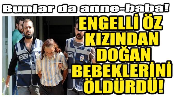 ENGELLİ ÖZ KIZINA TECAVÜZ ETTİ, DOĞAN BEBEKLERİ ÖLDÜRDÜ!